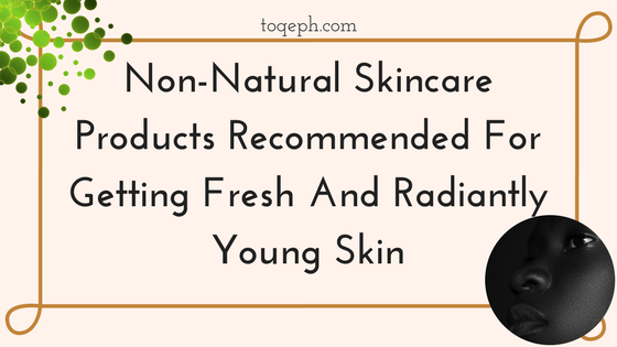 Non-Natural Skincare Products Recommended For Getting Fresh And Radiantly Young Skin Toqeph Blogpost Image