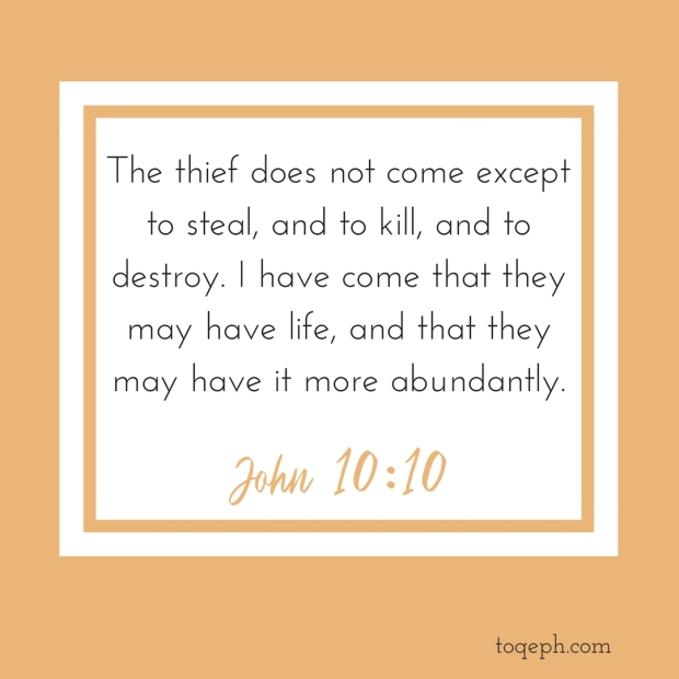 The thief does not come except to steal, and to kill, and to destroy. I have come that they may have life, and that they may have it more abundantly.John 10_10 1