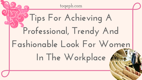 Tips For Achieving A Professional, Trendy And Fashionable Look For Women In The Workplace Toqeph Blogpost Image